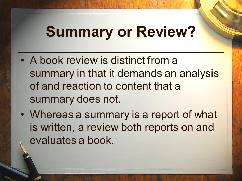 Summary or Review A book review is distinct from a summary in that it demands an analysis of and reaction to content that a summary does not.