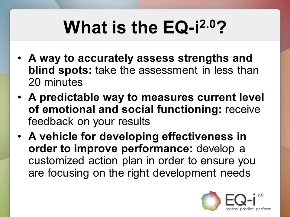 What is the EQ-i2.0 A way to accurately assess strengths and blind spots: take the assessment in less than 20 minutes.