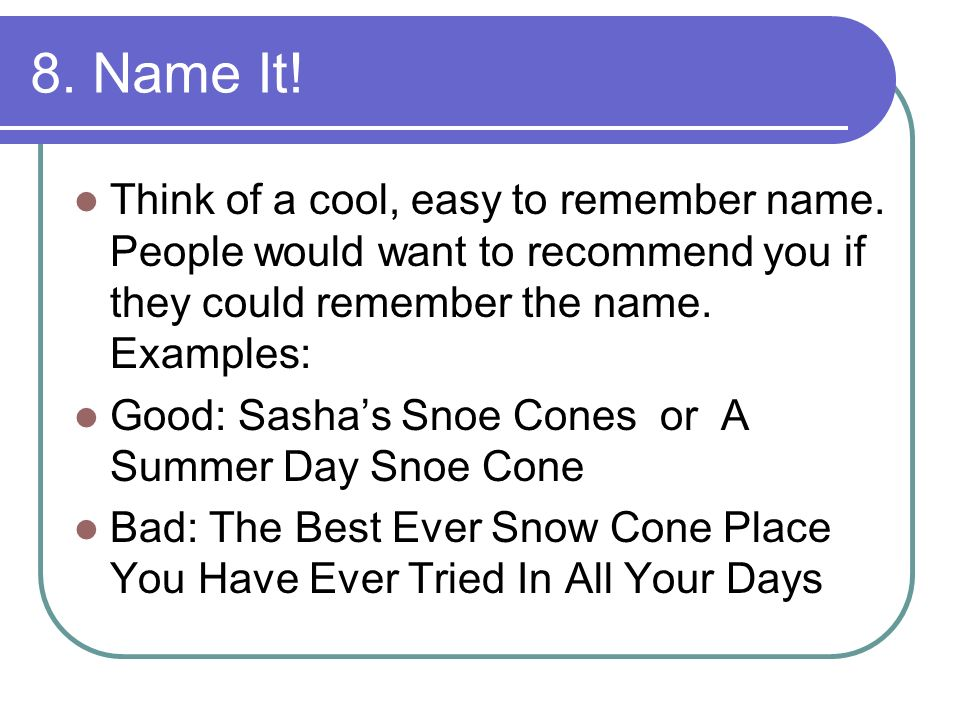 8. Name It! Think of a cool, easy to remember name. People would want to recommend you if they could remember the name. Examples: