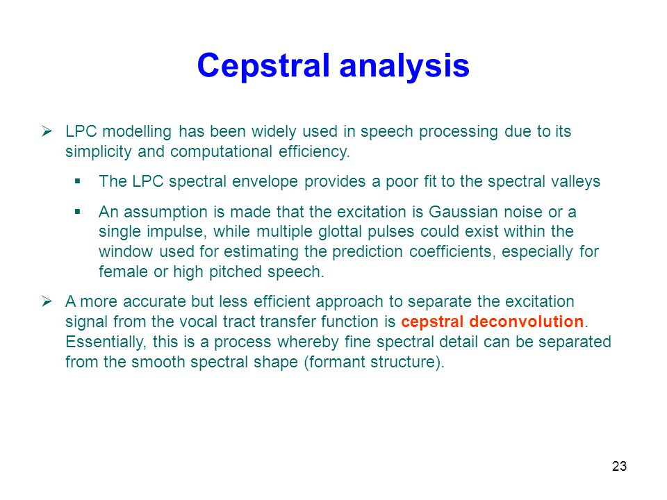 Cepstral analysis LPC modelling has been widely used in speech processing due to its simplicity and computational efficiency.