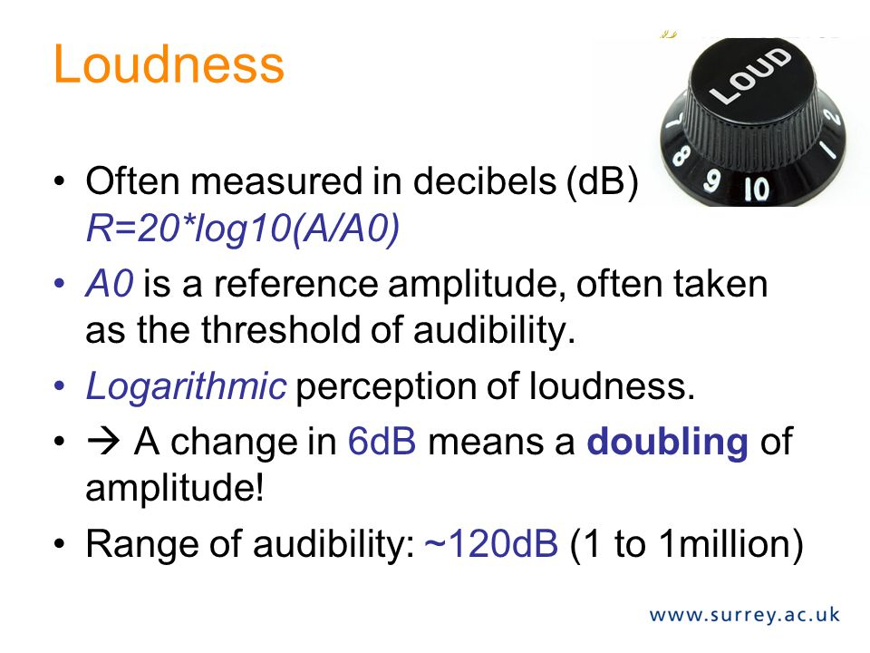 Loudness Often measured in decibels (dB) R=20*log10(A/A0)