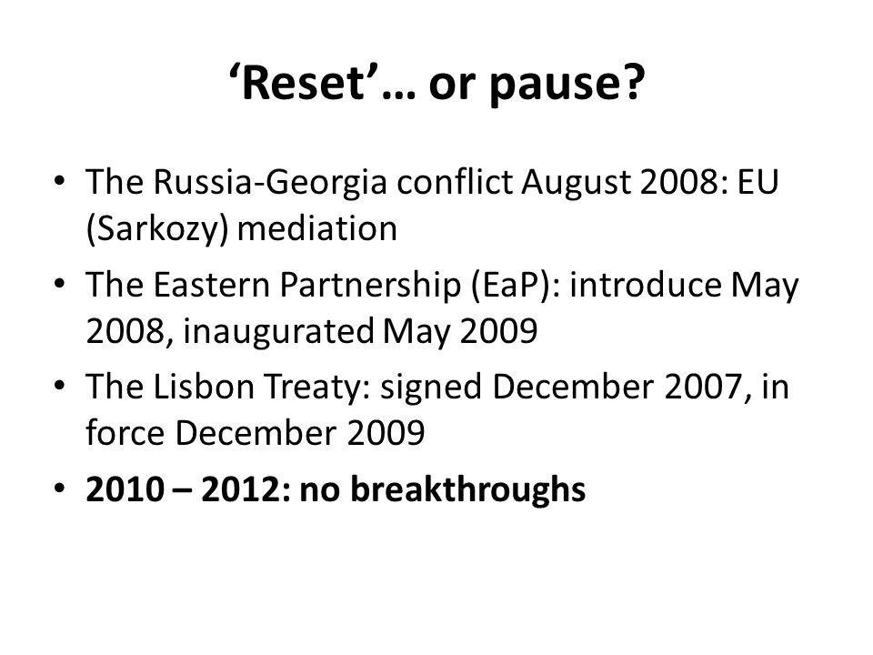 'Reset'… or pause The Russia-Georgia conflict August 2008: EU (Sarkozy) mediation.