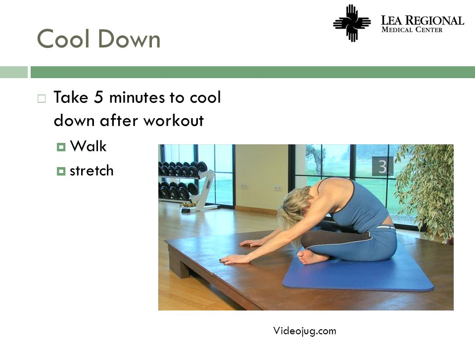 Cool Down Take 5 minutes to cool down after workout Walk stretch