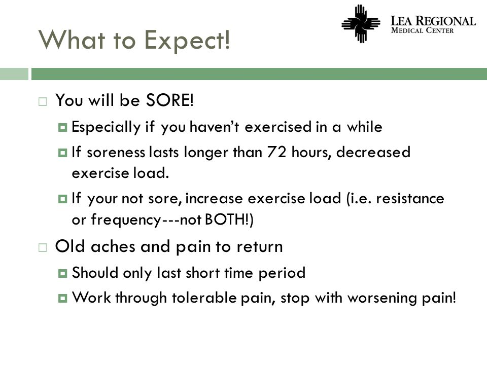 What to Expect! You will be SORE! Old aches and pain to return