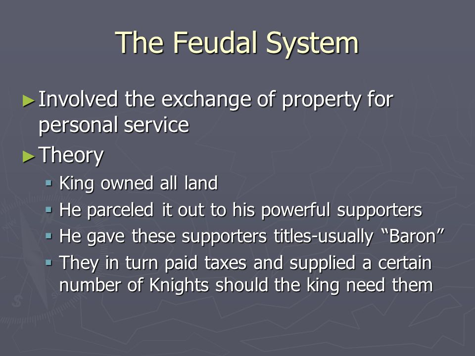 The Feudal System Involved the exchange of property for personal service. Theory. King owned all land.
