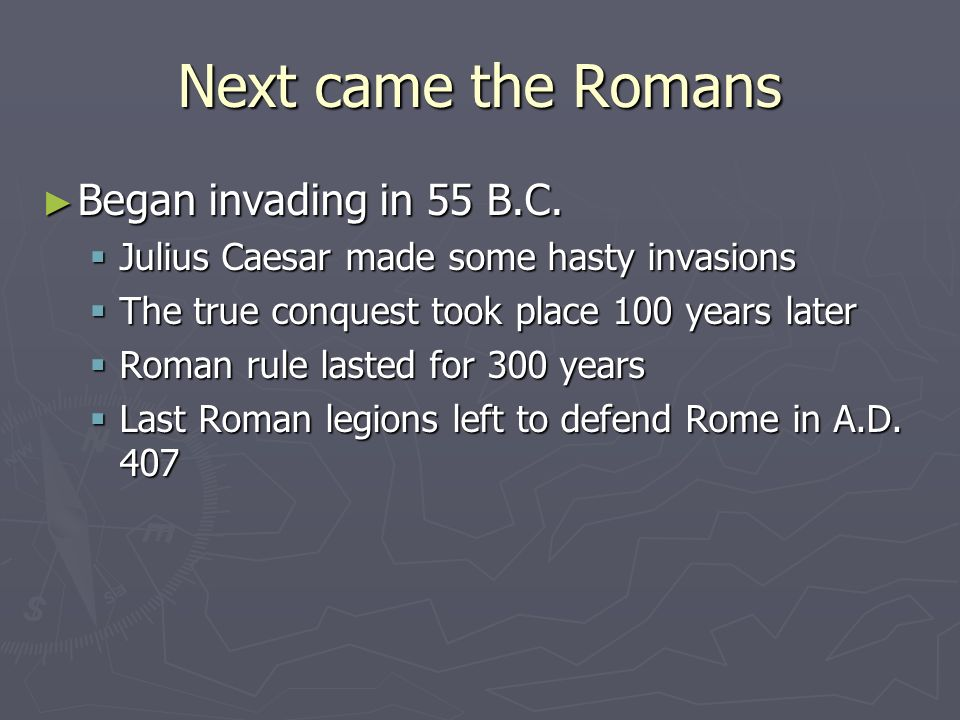 Next came the Romans Began invading in 55 B.C.