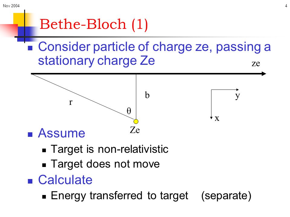 Nov 2004 Bethe-Bloch (1) Consider particle of charge ze, passing a stationary charge Ze. Assume. Target is non-relativistic.
