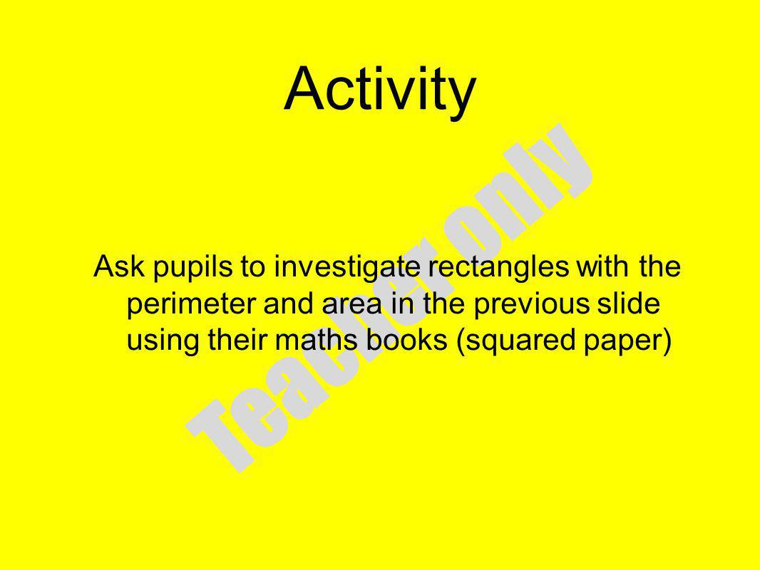Activity Ask pupils to investigate rectangles with the perimeter and area in the previous slide using their maths books (squared paper)