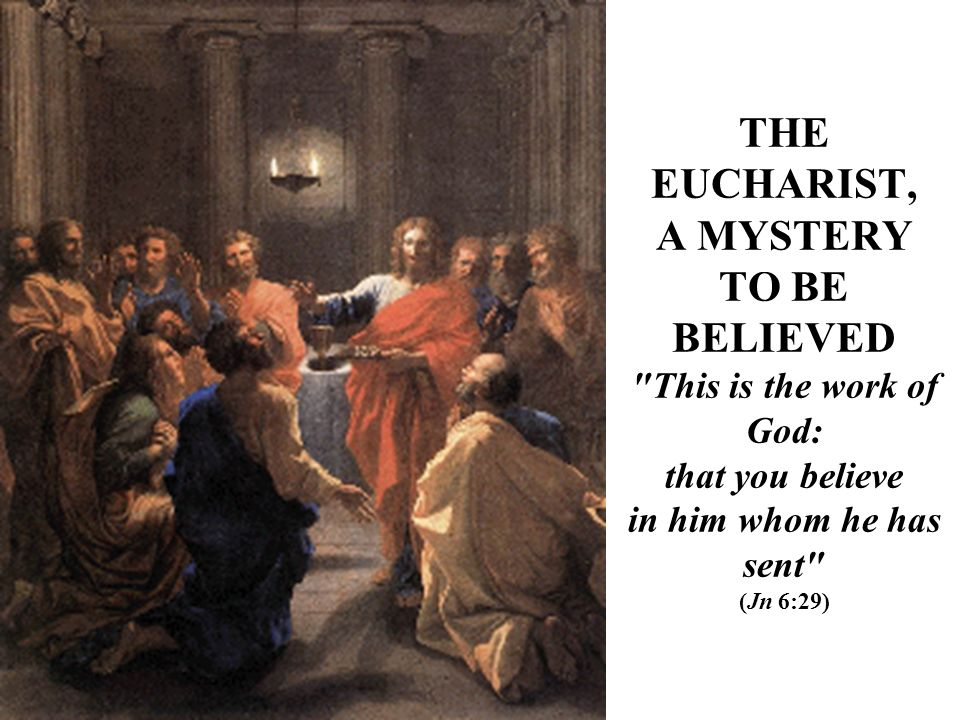 THE EUCHARIST, A MYSTERY TO BE BELIEVED This is the work of God: that you believe in him whom he has sent (Jn 6:29)
