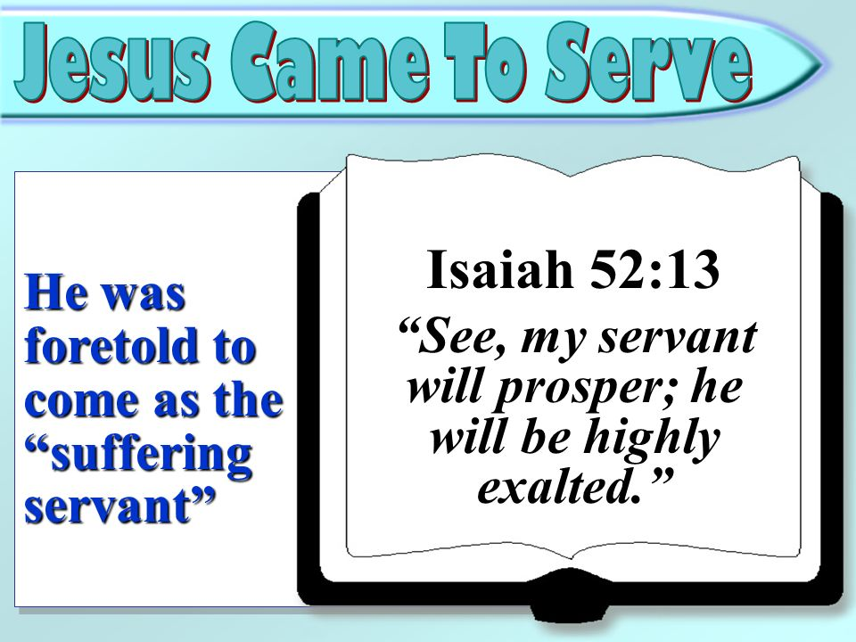 Isaiah 52:13 He was foretold to come as the suffering servant
