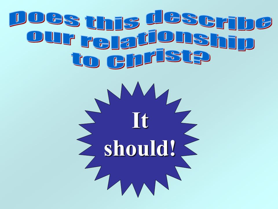 Does this describe our relationship to Christ It should!