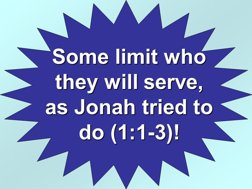 Some limit who they will serve, as Jonah tried to do (1:1-3)!