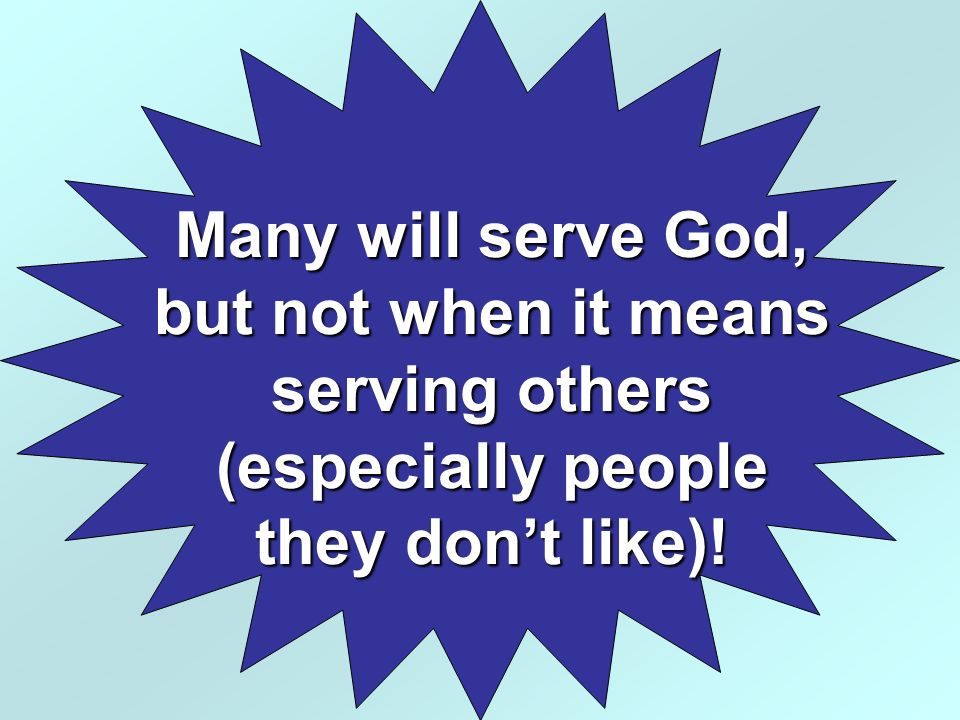 Many will serve God, but not when it means serving others (especially people they don't like)!
