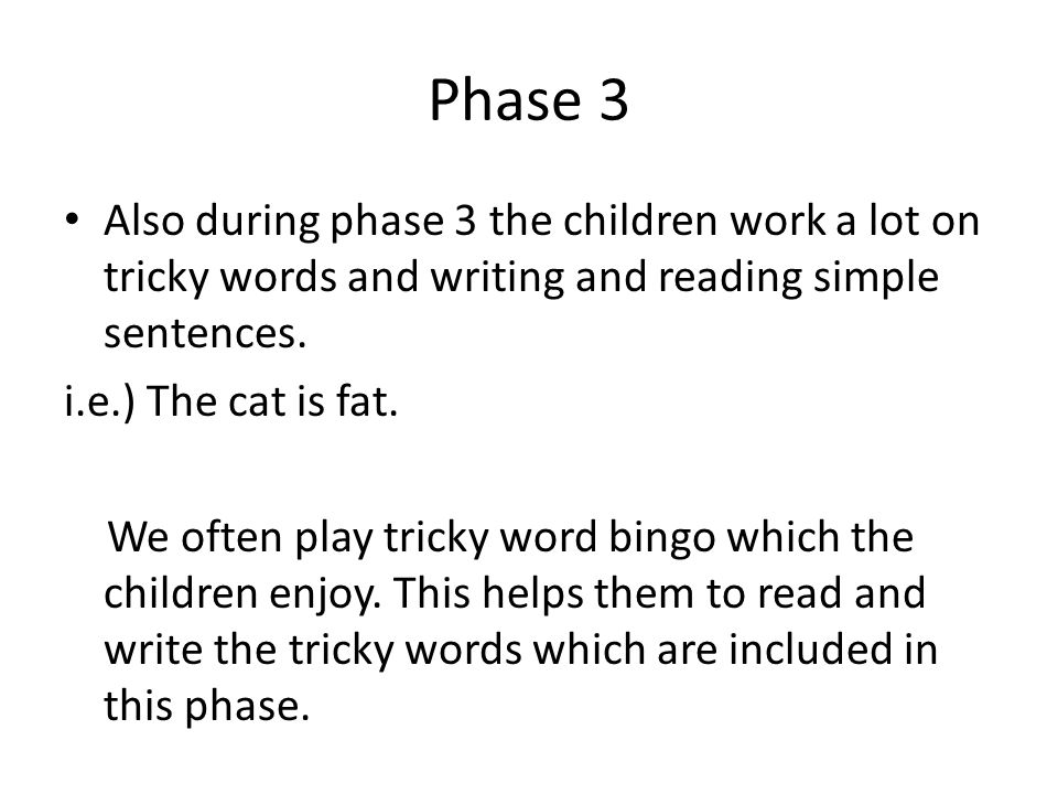 Phase 3 Also during phase 3 the children work a lot on tricky words and writing and reading simple sentences.