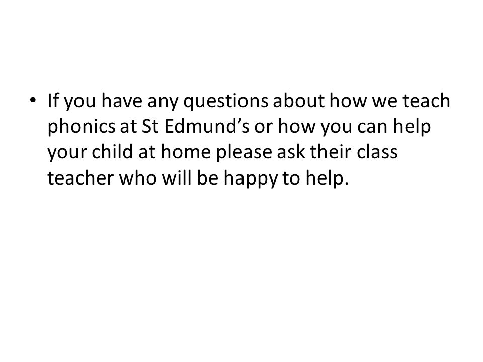 If you have any questions about how we teach phonics at St Edmund's or how you can help your child at home please ask their class teacher who will be happy to help.