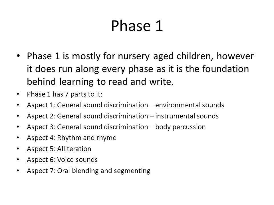 Phase 1 Phase 1 is mostly for nursery aged children, however it does run along every phase as it is the foundation behind learning to read and write.