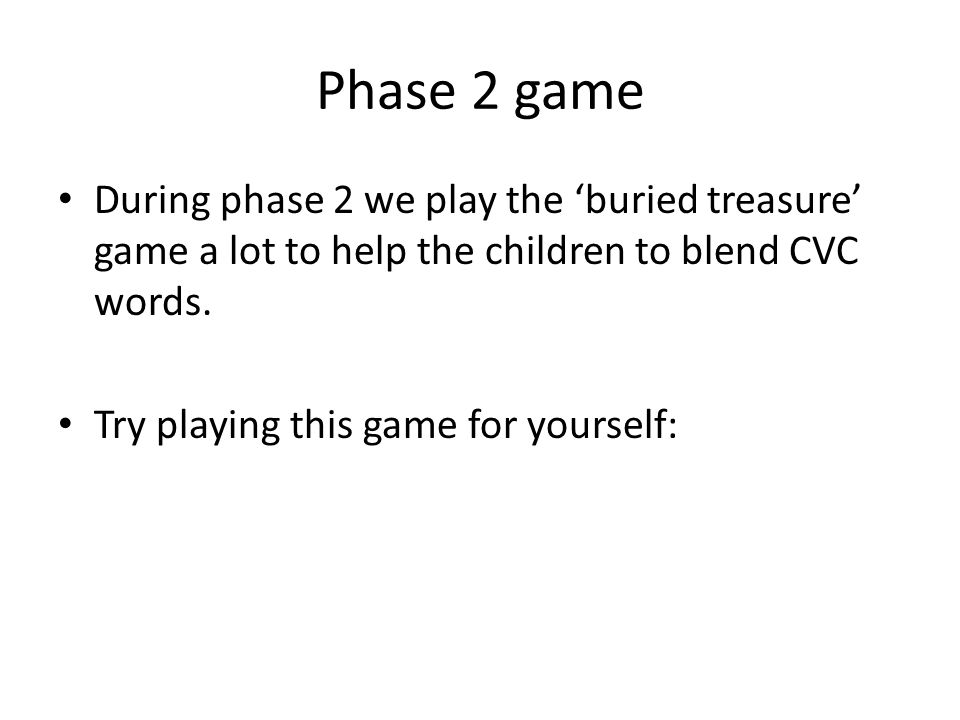 Phase 2 game During phase 2 we play the 'buried treasure' game a lot to help the children to blend CVC words.