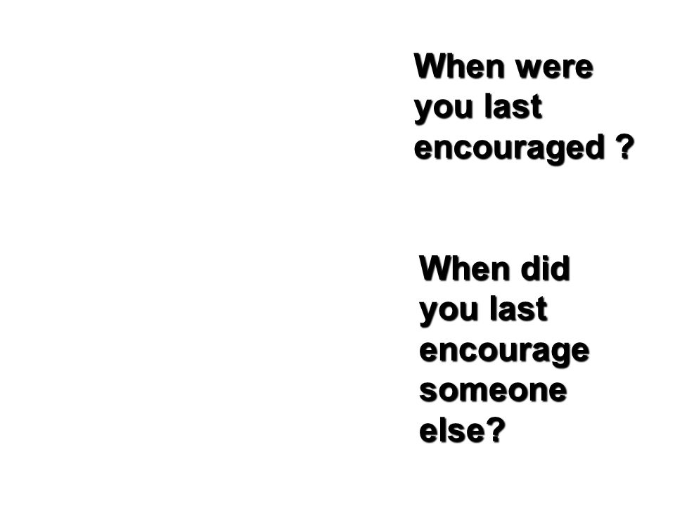 When were you last encouraged