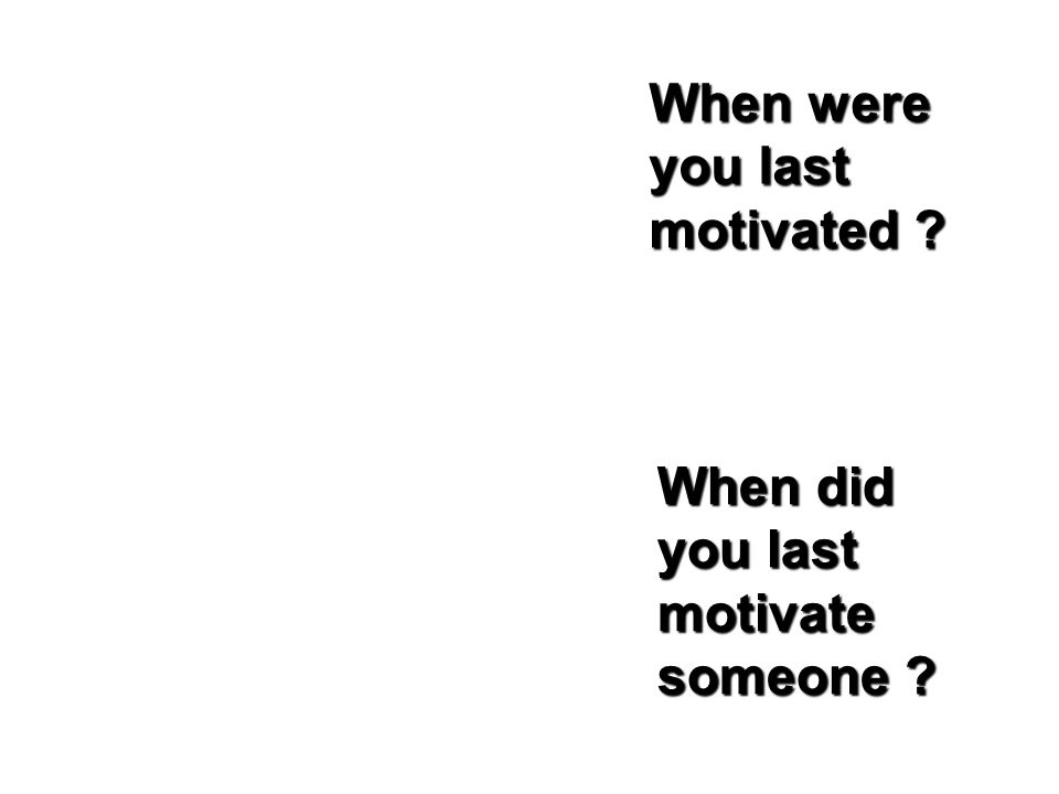 When were you last motivated