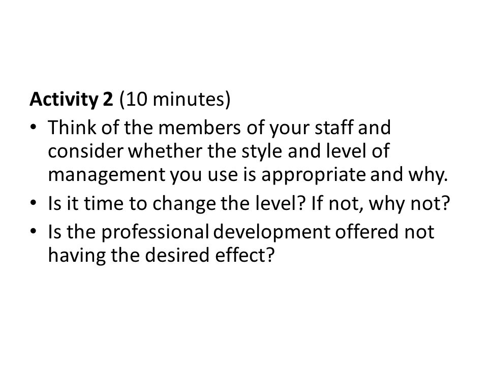 Activity 2 (10 minutes) Think of the members of your staff and consider whether the style and level of management you use is appropriate and why.