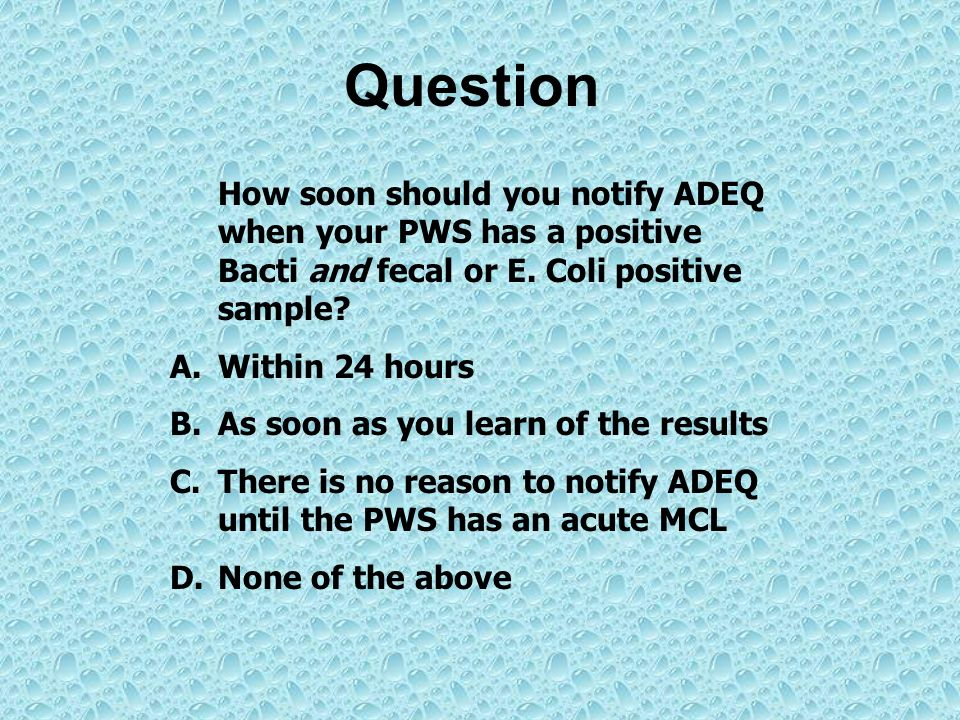 Question How soon should you notify ADEQ when your PWS has a positive Bacti and fecal or E. Coli positive sample