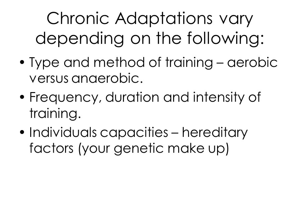 Chronic Adaptations vary depending on the following: