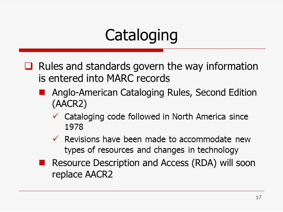 Cataloging Rules and standards govern the way information is entered into MARC records. Anglo-American Cataloging Rules, Second Edition (AACR2)