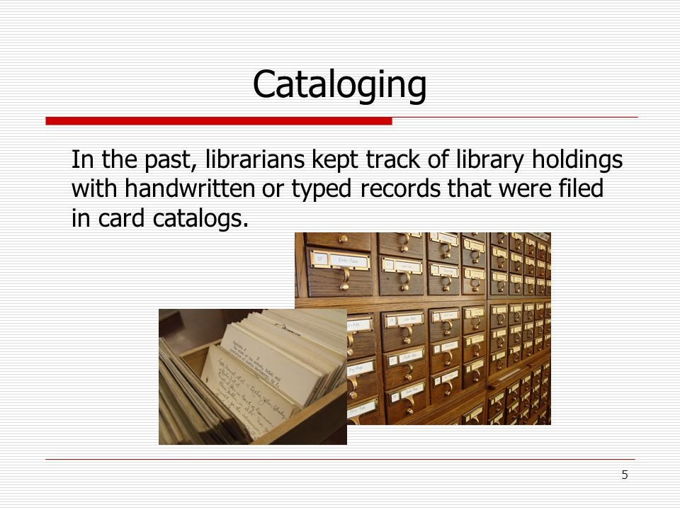 Cataloging In the past, librarians kept track of library holdings with handwritten or typed records that were filed in card catalogs.