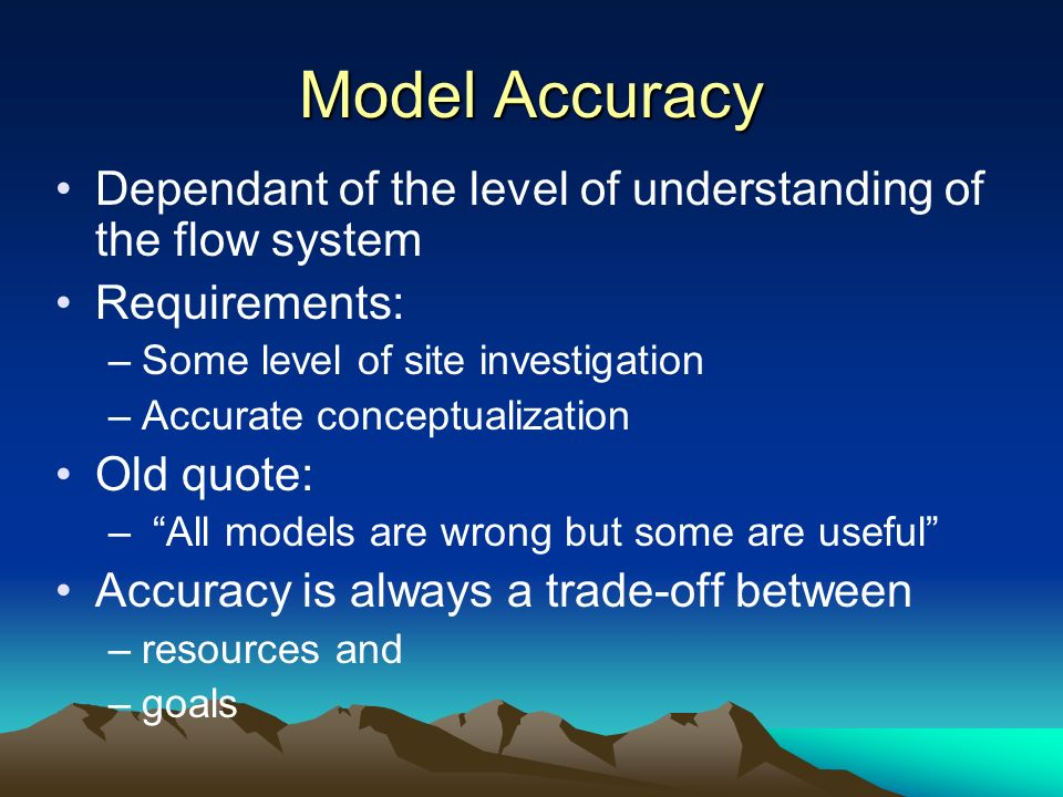 Model Accuracy Dependant of the level of understanding of the flow system. Requirements: Some level of site investigation.