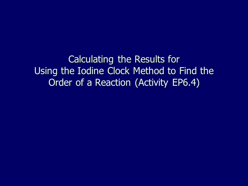 Calculating the Results for Using the Iodine Clock Method to Find the Order of a Reaction (Activity EP6.4)