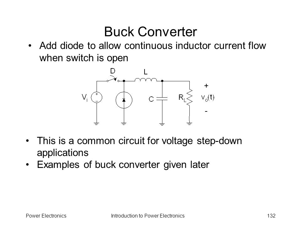 Buck Converter Add diode to allow continuous inductor current flow when switch is open. This is a common circuit for voltage step-down applications.