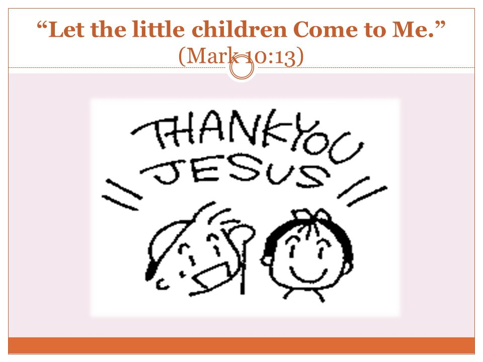 Let the little children Come to Me. (Mark 10:13)