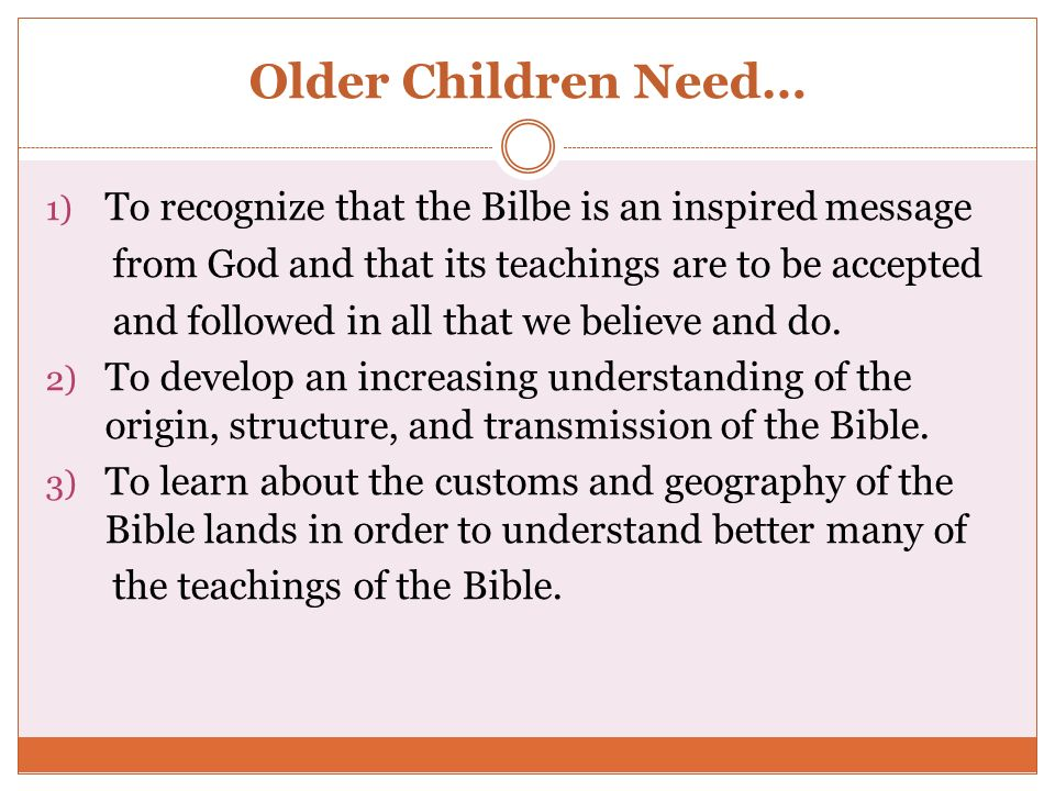Older Children Need… To recognize that the Bilbe is an inspired message. from God and that its teachings are to be accepted.