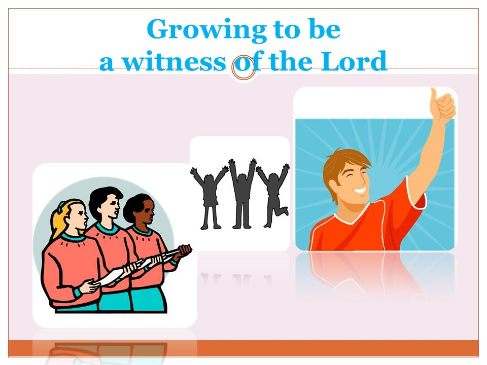 Growing to be a witness of the Lord