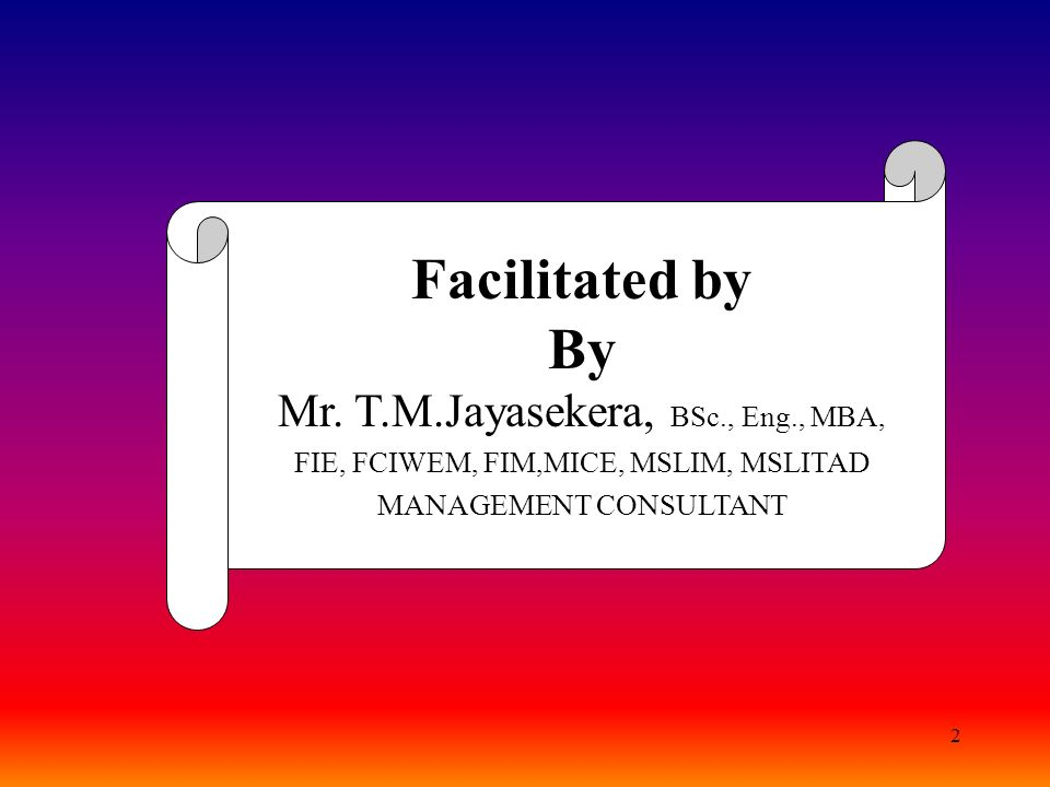 Facilitated by By Mr. T.M.Jayasekera, BSc., Eng., MBA,