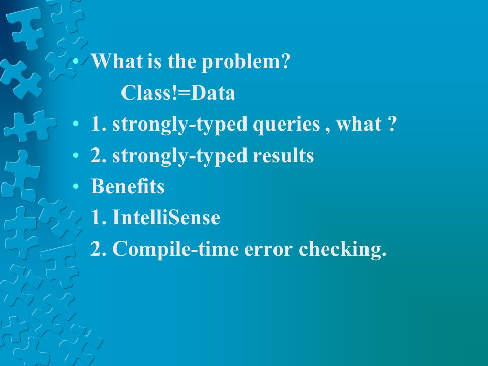What is the problem Class!=Data. 1. strongly-typed queries , what 2. strongly-typed results. Benefits.