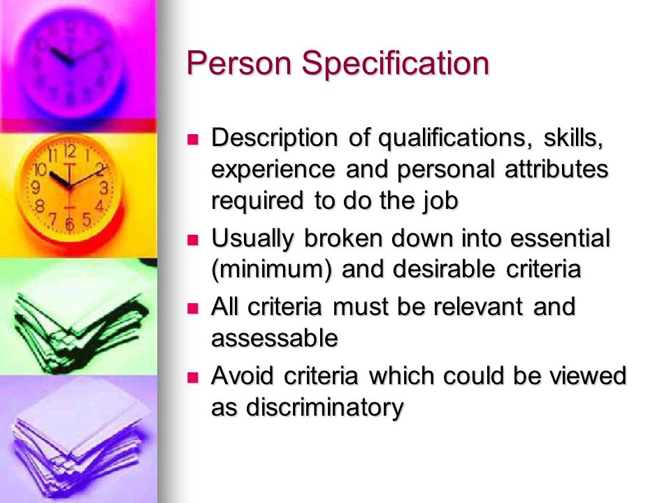 Person Specification Description of qualifications, skills, experience and personal attributes required to do the job.