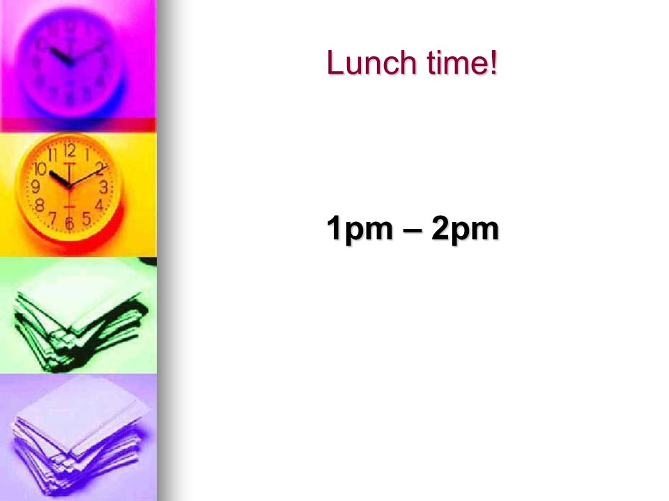 Lunch time! 1pm – 2pm