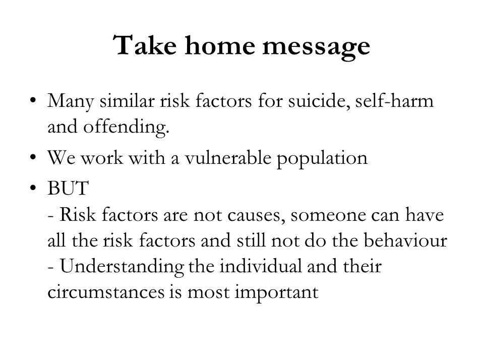 Take home message Many similar risk factors for suicide, self-harm and offending. We work with a vulnerable population.