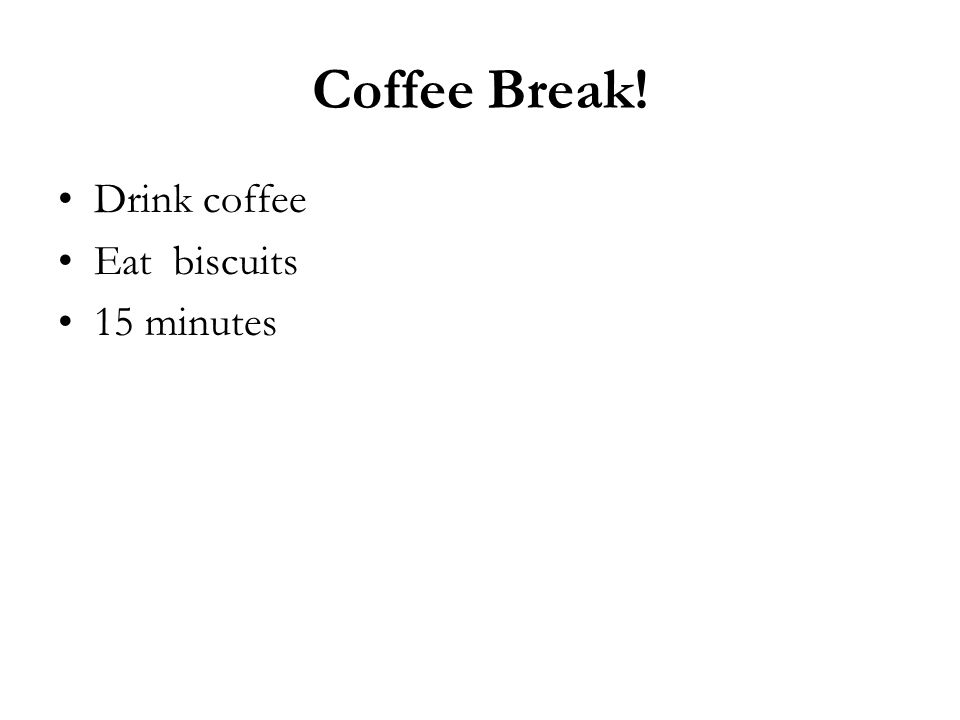Coffee Break! Drink coffee Eat biscuits 15 minutes