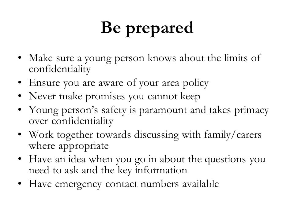 Be prepared Make sure a young person knows about the limits of confidentiality. Ensure you are aware of your area policy.