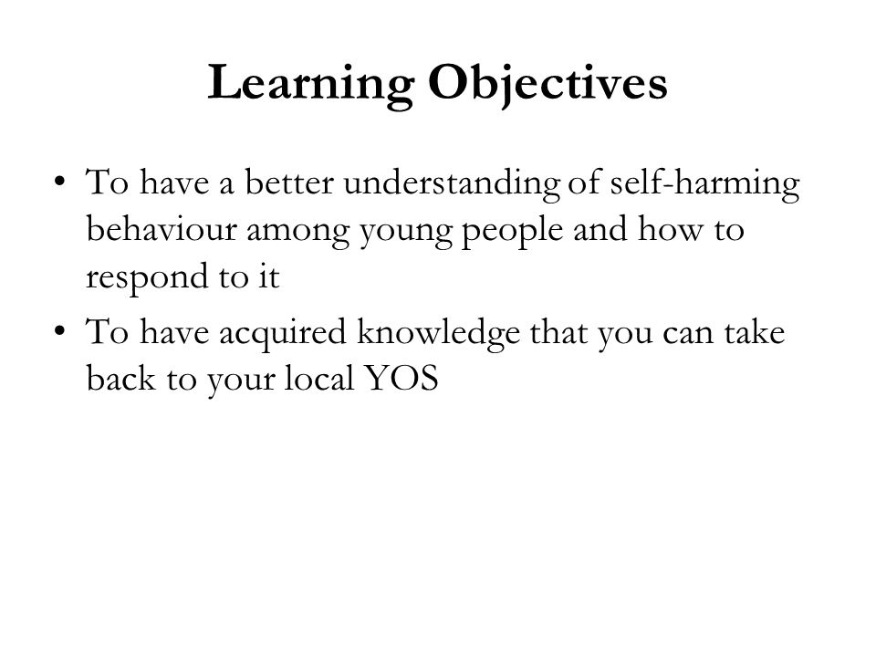 Learning Objectives To have a better understanding of self-harming behaviour among young people and how to respond to it.