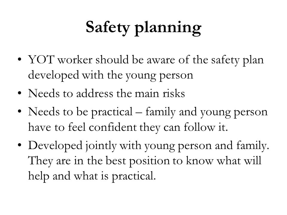 Safety planning YOT worker should be aware of the safety plan developed with the young person. Needs to address the main risks.
