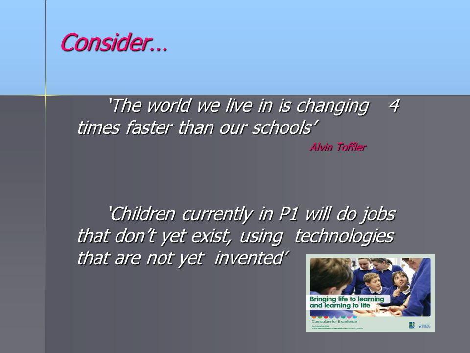 Consider… 'The world we live in is changing 4 times faster than our schools' Alvin Toffler.