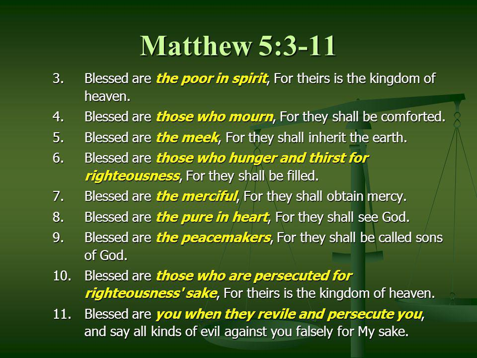 Matthew 5:3-11 Blessed are the poor in spirit, For theirs is the kingdom of heaven. Blessed are those who mourn, For they shall be comforted.