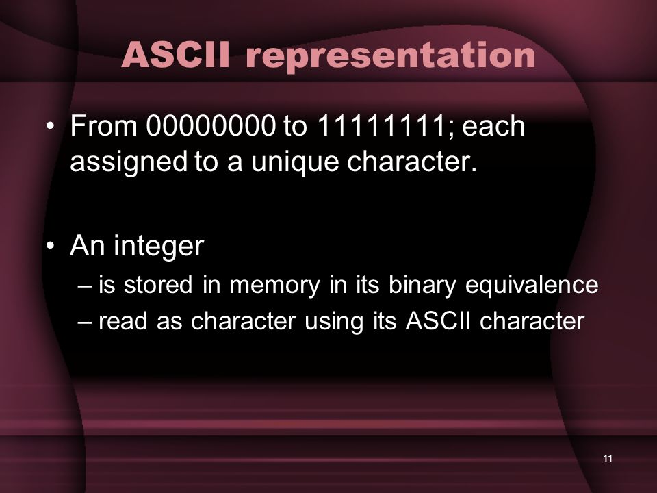 ASCII representation From 00000000 to 11111111; each assigned to a unique character. An integer. is stored in memory in its binary equivalence.