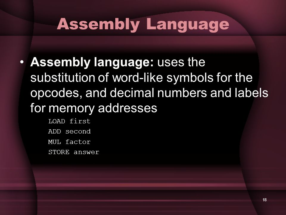 Assembly Language Assembly language: uses the substitution of word-like symbols for the opcodes, and decimal numbers and labels for memory addresses.