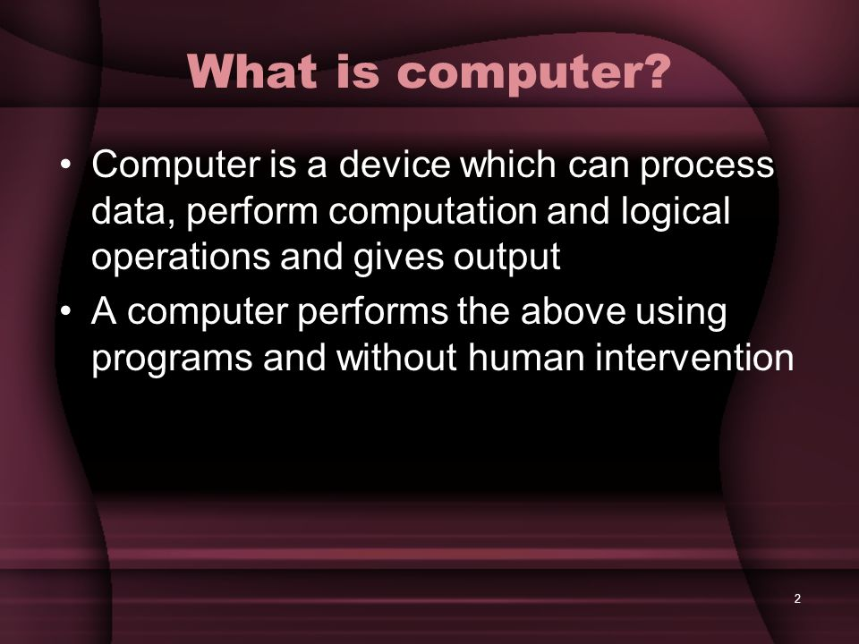 What is computer Computer is a device which can process data, perform computation and logical operations and gives output.
