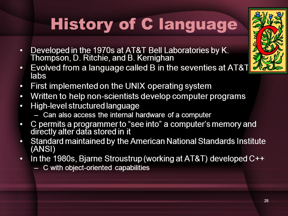 History of C language Developed in the 1970s at AT&T Bell Laboratories by K. Thompson, D. Ritchie, and B. Kernighan.