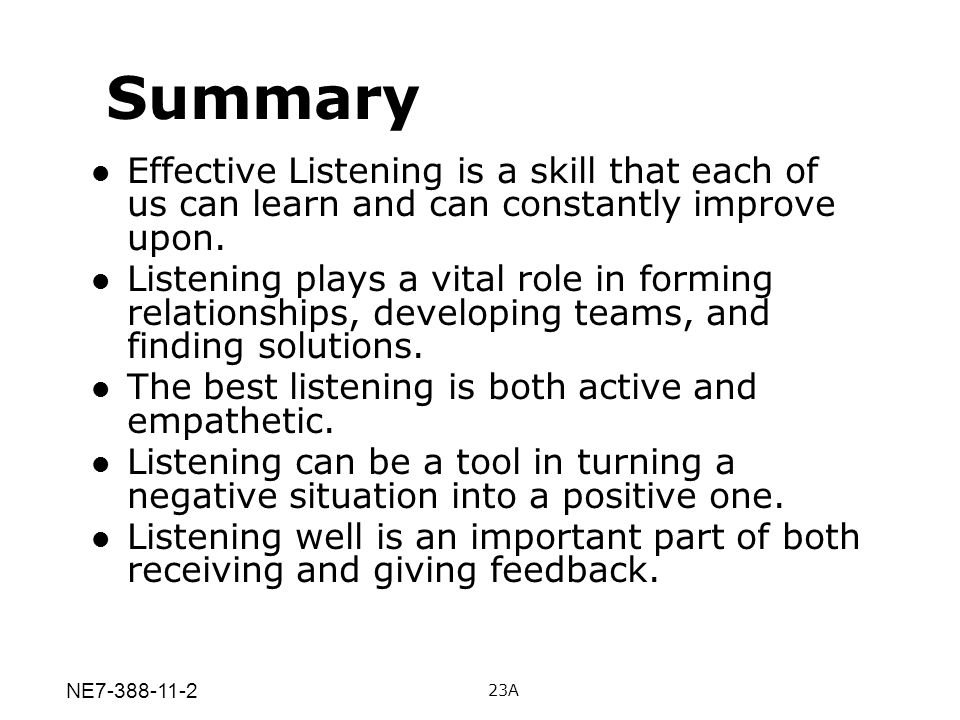 Summary Effective Listening is a skill that each of us can learn and can constantly improve upon.